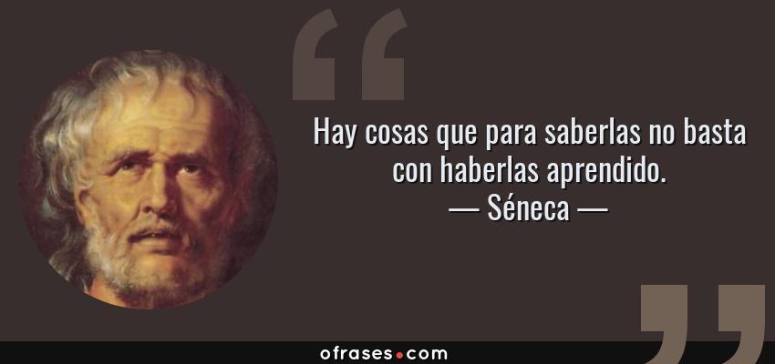 Frases de Séneca - Hay cosas que para saberlas no basta con haberlas aprendido.