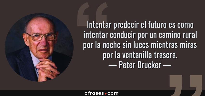 Frases de Peter Drucker - Intentar predecir el futuro es como intentar conducir por un camino rural por la noche sin luces mientras miras por la ventanilla trasera.