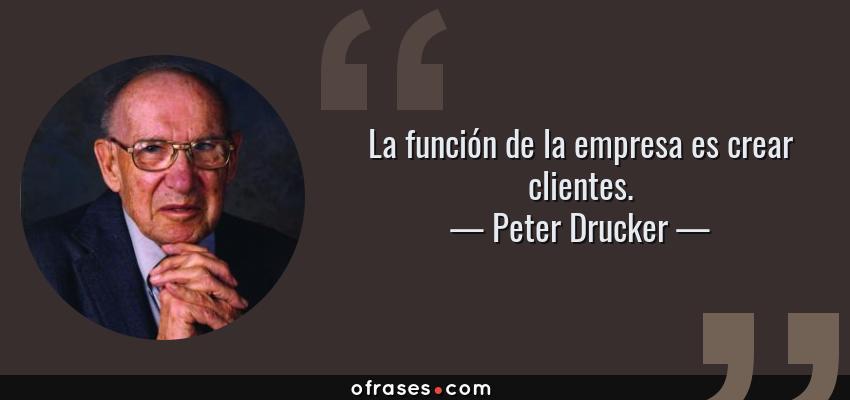 Frases de Peter Drucker - La función de la empresa es crear clientes.