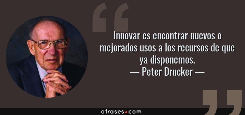Frases de Peter Drucker - Innovar es encontrar nuevos o mejorados usos a los recursos de que ya disponemos.