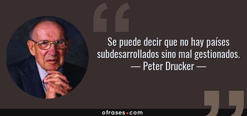 Frases de Peter Drucker - Se puede decir que no hay países subdesarrollados sino mal gestionados.
