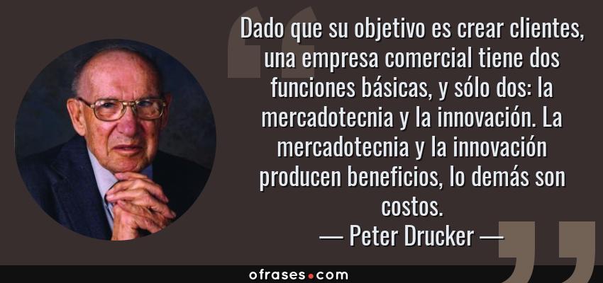 Frases de Peter Drucker - Dado que su objetivo es crear clientes, una empresa comercial tiene dos funciones básicas, y sólo dos: la mercadotecnia y la innovación. La mercadotecnia y la innovación producen beneficios, lo demás son costos.