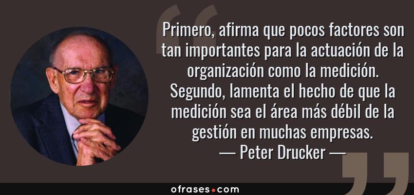 Frases de Peter Drucker - Primero, afirma que pocos factores son tan importantes para la actuación de la organización como la medición. Segundo, lamenta el hecho de que la medición sea el área más débil de la gestión en muchas empresas.