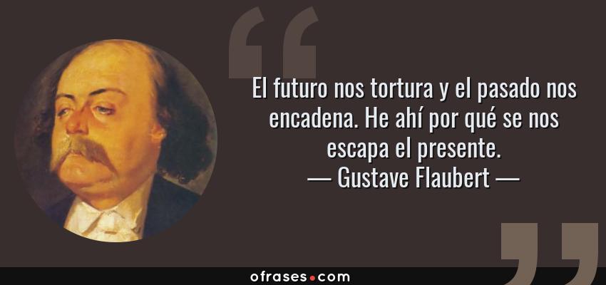 Frases de Gustave Flaubert - El futuro nos tortura y el pasado nos encadena. He ahí por qué se nos escapa el presente.
