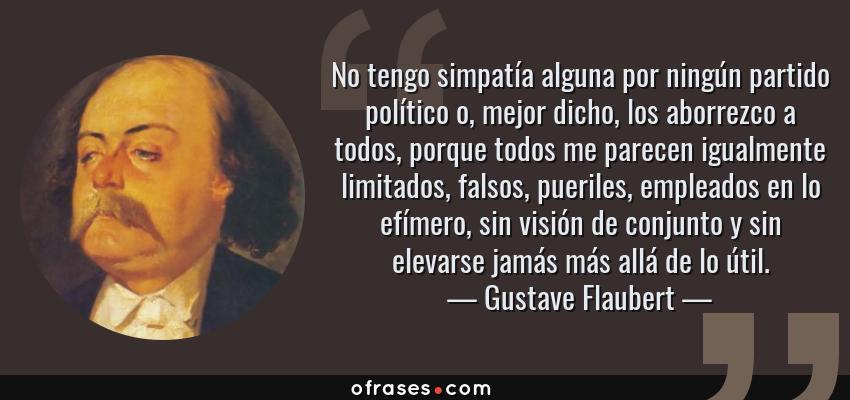 Frases de Gustave Flaubert - No tengo simpatía alguna por ningún partido político o, mejor dicho, los aborrezco a todos, porque todos me parecen igualmente limitados, falsos, pueriles, empleados en lo efímero, sin visión de conjunto y sin elevarse jamás más allá de lo útil.