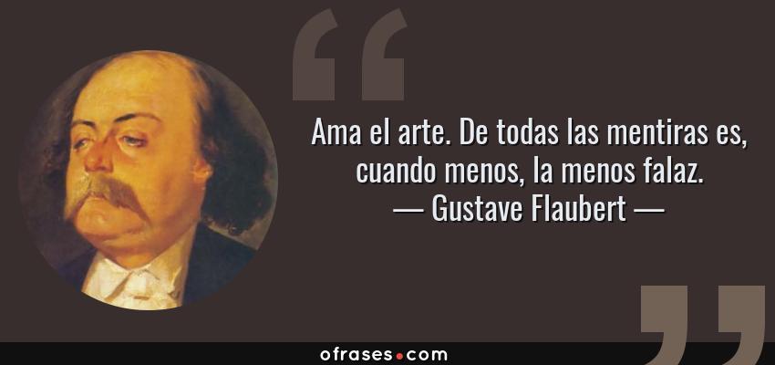 Frases de Gustave Flaubert - Ama el arte. De todas las mentiras es, cuando menos, la menos falaz.