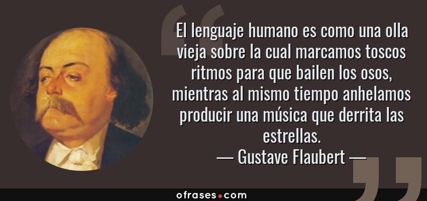 Frases de Gustave Flaubert - El lenguaje humano es como una olla vieja sobre la cual marcamos toscos ritmos para que bailen los osos, mientras al mismo tiempo anhelamos producir una música que derrita las estrellas.