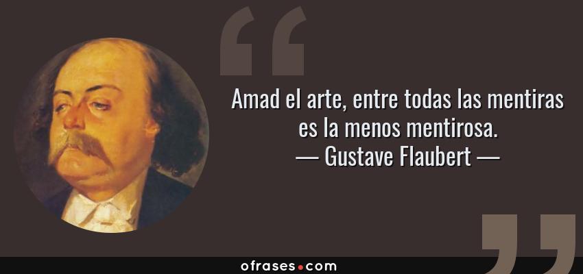 Frases de Gustave Flaubert - Amad el arte, entre todas las mentiras es la menos mentirosa.