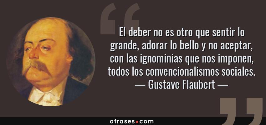 Frases de Gustave Flaubert - El deber no es otro que sentir lo grande, adorar lo bello y no aceptar, con las ignominias que nos imponen, todos los convencionalismos sociales.