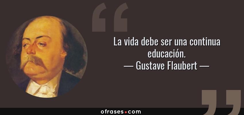 Frases de Gustave Flaubert - La vida debe ser una continua educación.