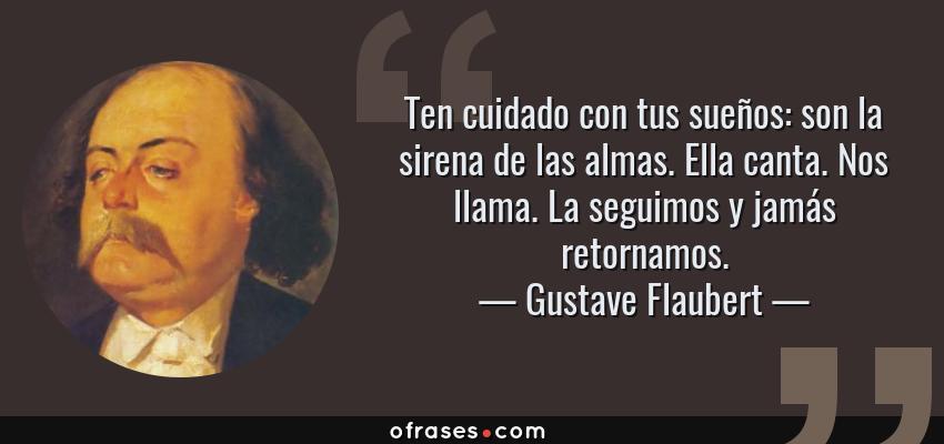 Frases de Gustave Flaubert - Ten cuidado con tus sueños: son la sirena de las almas. Ella canta. Nos llama. La seguimos y jamás retornamos.