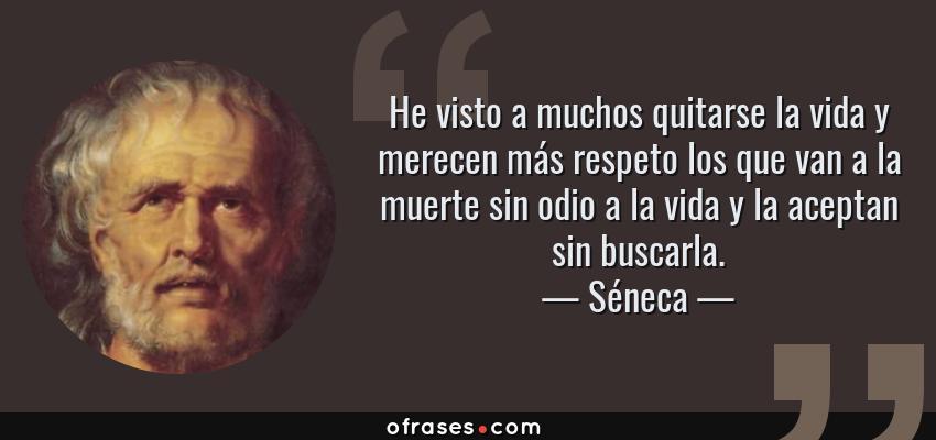 Frases de Séneca - He visto a muchos quitarse la vida y merecen más respeto los que van a la muerte sin odio a la vida y la aceptan sin buscarla.