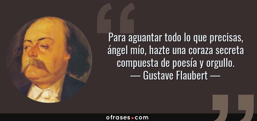 Frases de Gustave Flaubert - Para aguantar todo lo que precisas, ángel mío, hazte una coraza secreta compuesta de poesía y orgullo.