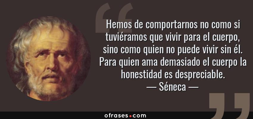Frases de Séneca - Hemos de comportarnos no como si tuviéramos que vivir para el cuerpo, sino como quien no puede vivir sin él. Para quien ama demasiado el cuerpo la honestidad es despreciable.