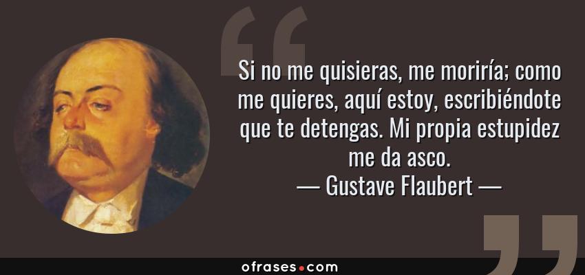 Frases de Gustave Flaubert - Si no me quisieras, me moriría; como me quieres, aquí estoy, escribiéndote que te detengas. Mi propia estupidez me da asco.