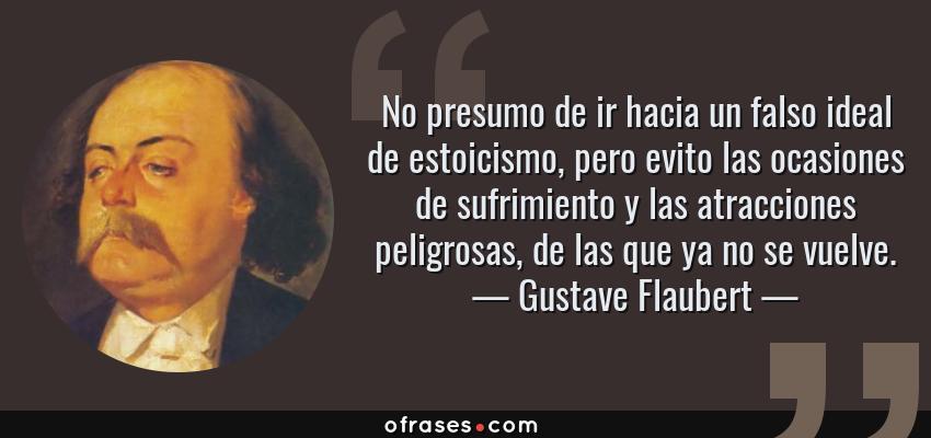 Frases de Gustave Flaubert - No presumo de ir hacia un falso ideal de estoicismo, pero evito las ocasiones de sufrimiento y las atracciones peligrosas, de las que ya no se vuelve.