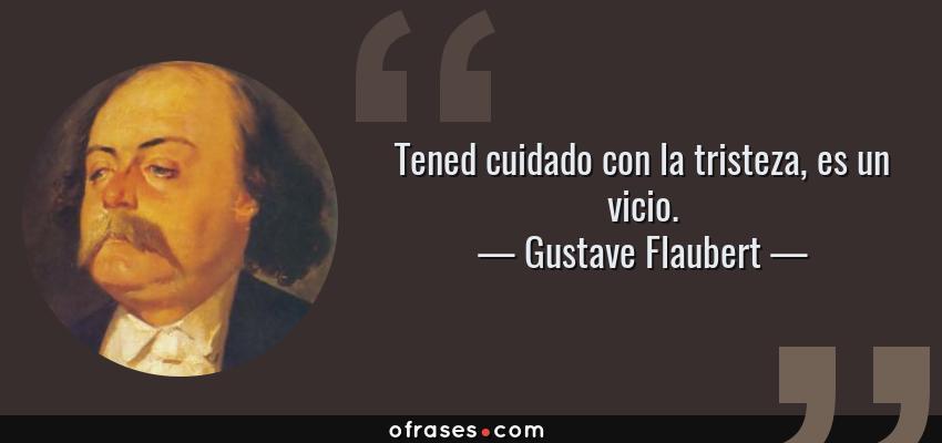 Frases de Gustave Flaubert - Tened cuidado con la tristeza, es un vicio.