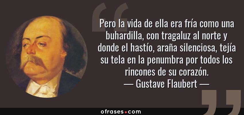 Frases de Gustave Flaubert - Pero la vida de ella era fría como una buhardilla, con tragaluz al norte y donde el hastío, araña silenciosa, tejía su tela en la penumbra por todos los rincones de su corazón.