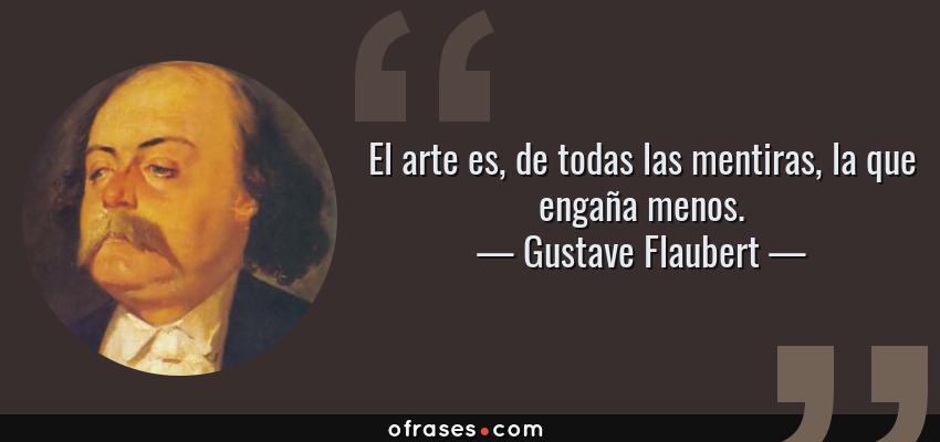 Frases de Gustave Flaubert - El arte es, de todas las mentiras, la que engaña menos.