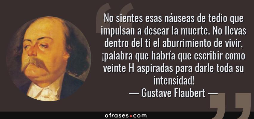 Gustave Flaubert No Sientes Esas Náuseas De Tedio Que