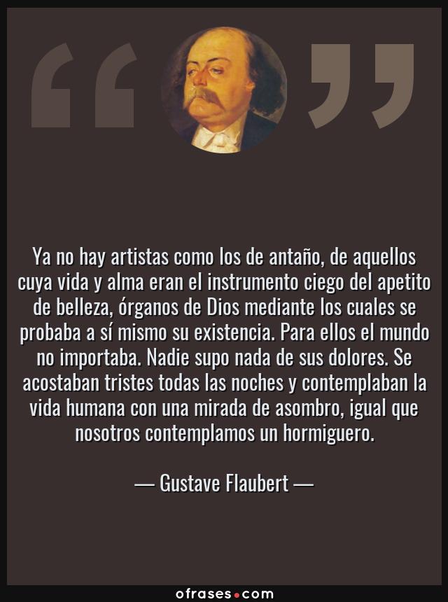 Frases de Gustave Flaubert - Ya no hay artistas como los de antaño, de aquellos cuya vida y alma eran el instrumento ciego del apetito de belleza, órganos de Dios mediante los cuales se probaba a sí mismo su existencia. Para ellos el mundo no importaba. Nadie supo nada de sus dolores. Se acostaban tristes todas las noches y contemplaban la vida humana con una mirada de asombro, igual que nosotros contemplamos un hormiguero.