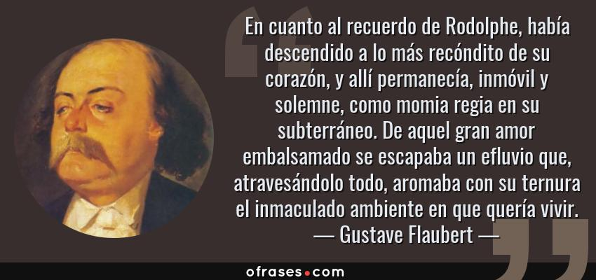 Frases de Gustave Flaubert - En cuanto al recuerdo de Rodolphe, había descendido a lo más recóndito de su corazón, y allí permanecía, inmóvil y solemne, como momia regia en su subterráneo. De aquel gran amor embalsamado se escapaba un efluvio que, atravesándolo todo, aromaba con su ternura el inmaculado ambiente en que quería vivir.