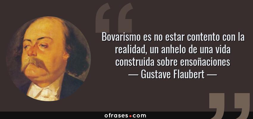 Frases de Gustave Flaubert - Bovarismo es no estar contento con la realidad, un anhelo de una vida construida sobre ensoñaciones