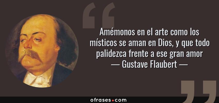 Frases de Gustave Flaubert - Amémonos en el arte como los místicos se aman en Dios, y que todo palidezca frente a ese gran amor