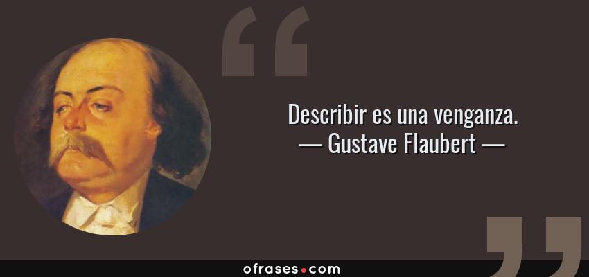 Frases de Gustave Flaubert - Describir es una venganza.