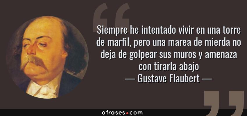 Frases de Gustave Flaubert - Siempre he intentado vivir en una torre de marfil, pero una marea de mierda no deja de golpear sus muros y amenaza con tirarla abajo