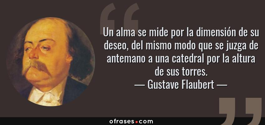 Frases de Gustave Flaubert - Un alma se mide por la dimensión de su deseo, del mismo modo que se juzga de antemano a una catedral por la altura de sus torres.