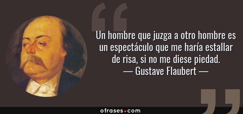 Frases de Gustave Flaubert - Un hombre que juzga a otro hombre es un espectáculo que me haría estallar de risa, si no me diese piedad.