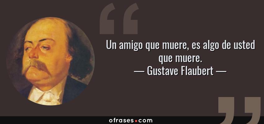 Frases de Gustave Flaubert - Un amigo que muere, es algo de usted que muere.