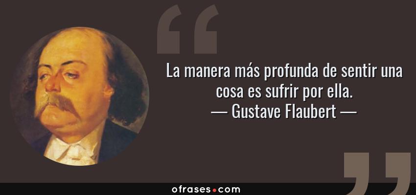 Frases de Gustave Flaubert - La manera más profunda de sentir una cosa es sufrir por ella.