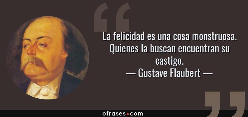 Frases de Gustave Flaubert - La felicidad es una cosa monstruosa. Quienes la buscan encuentran su castigo.