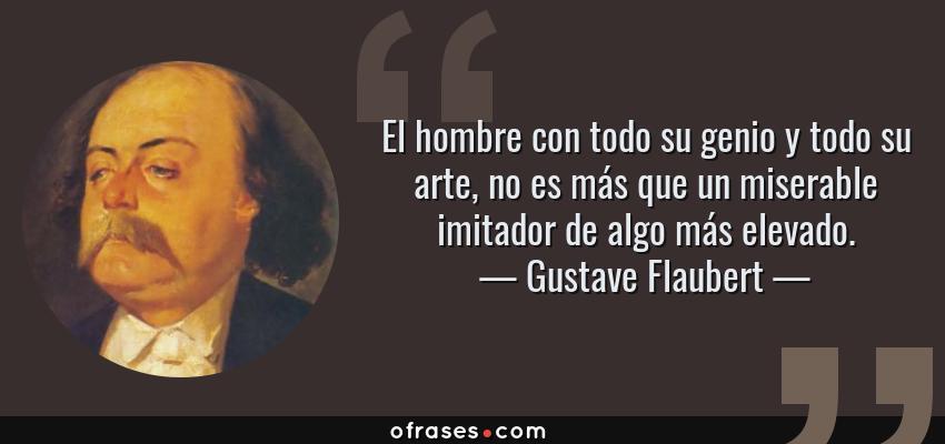 Frases de Gustave Flaubert - El hombre con todo su genio y todo su arte, no es más que un miserable imitador de algo más elevado.