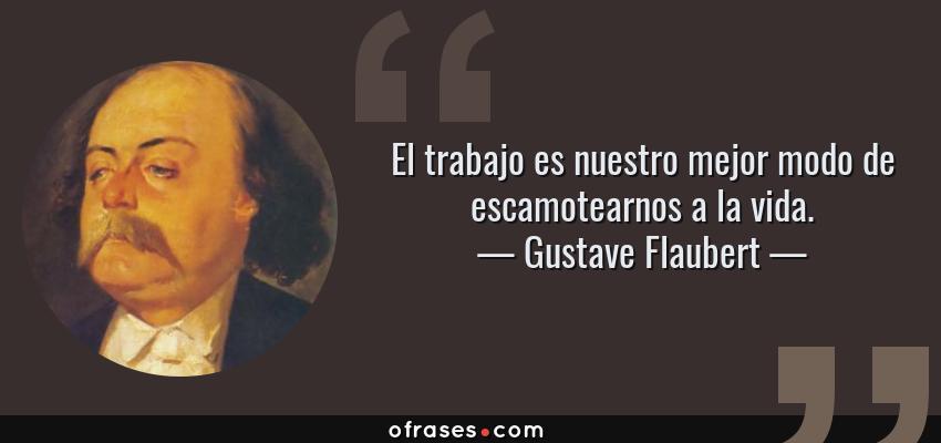 Frases de Gustave Flaubert - El trabajo es nuestro mejor modo de escamotearnos a la vida.