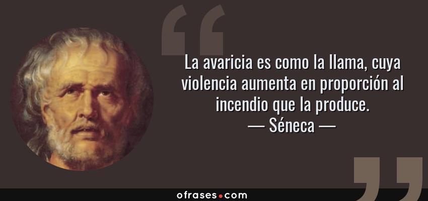 Frases de Séneca - La avaricia es como la llama, cuya violencia aumenta en proporción al incendio que la produce.