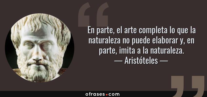 Frases de Aristóteles - En parte, el arte completa lo que la naturaleza no puede elaborar y, en parte, imita a la naturaleza.