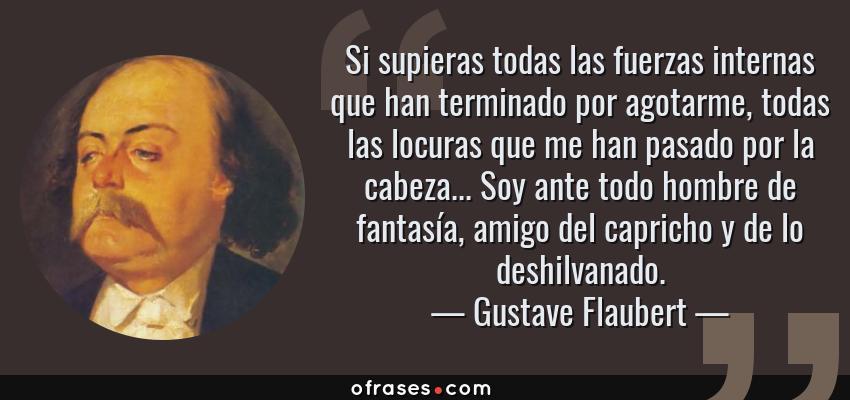 Frases de Gustave Flaubert - Si supieras todas las fuerzas internas que han terminado por agotarme, todas las locuras que me han pasado por la cabeza... Soy ante todo hombre de fantasía, amigo del capricho y de lo deshilvanado.
