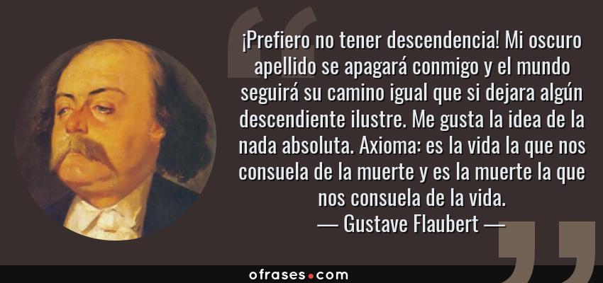 Frases de Gustave Flaubert - ¡Prefiero no tener descendencia! Mi oscuro apellido se apagará conmigo y el mundo seguirá su camino igual que si dejara algún descendiente ilustre. Me gusta la idea de la nada absoluta. Axioma: es la vida la que nos consuela de la muerte y es la muerte la que nos consuela de la vida.