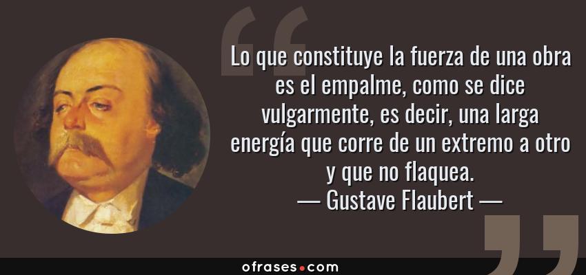 Frases de Gustave Flaubert - Lo que constituye la fuerza de una obra es el empalme, como se dice vulgarmente, es decir, una larga energía que corre de un extremo a otro y que no flaquea.