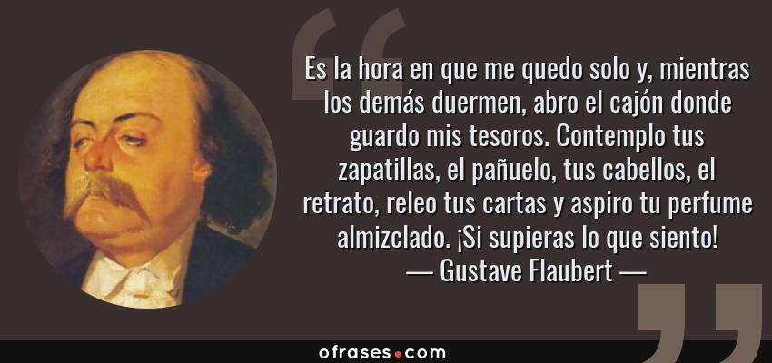 Frases de Gustave Flaubert - Es la hora en que me quedo solo y, mientras los demás duermen, abro el cajón donde guardo mis tesoros. Contemplo tus zapatillas, el pañuelo, tus cabellos, el retrato, releo tus cartas y aspiro tu perfume almizclado. ¡Si supieras lo que siento!
