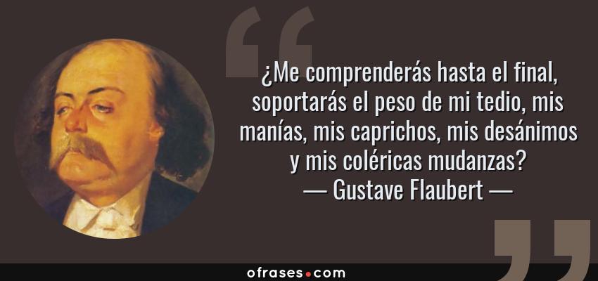 Frases de Gustave Flaubert - ¿Me comprenderás hasta el final, soportarás el peso de mi tedio, mis manías, mis caprichos, mis desánimos y mis coléricas mudanzas?