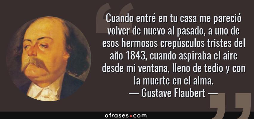 Frases de Gustave Flaubert - Cuando entré en tu casa me pareció volver de nuevo al pasado, a uno de esos hermosos crepúsculos tristes del año 1843, cuando aspiraba el aire desde mi ventana, lleno de tedio y con la muerte en el alma.