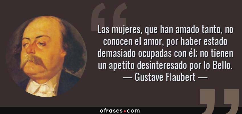 Frases de Gustave Flaubert - Las mujeres, que han amado tanto, no conocen el amor, por haber estado demasiado ocupadas con él; no tienen un apetito desinteresado por lo Bello.