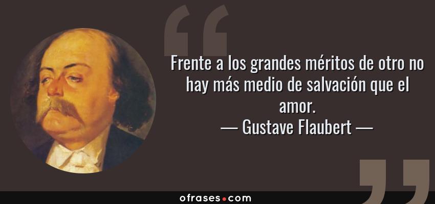 Frases de Gustave Flaubert - Frente a los grandes méritos de otro no hay más medio de salvación que el amor.