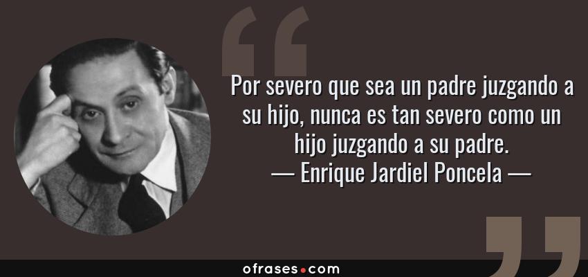 Frases de Enrique Jardiel Poncela - Por severo que sea un padre juzgando a su hijo, nunca es tan severo como un hijo juzgando a su padre.
