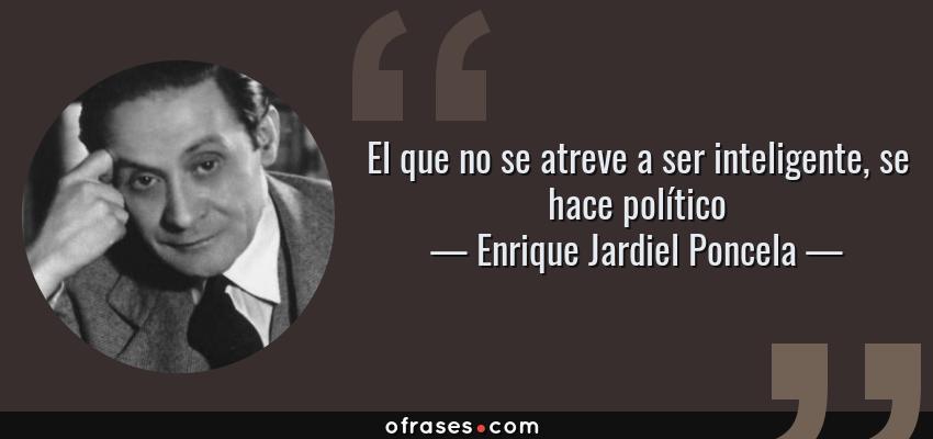 Frases de Enrique Jardiel Poncela - El que no se atreve a ser inteligente, se hace político