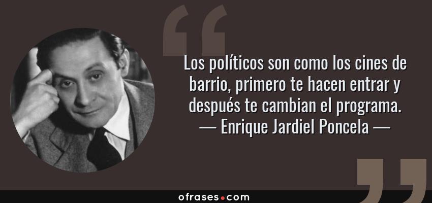 Frases de Enrique Jardiel Poncela - Los políticos son como los cines de barrio, primero te hacen entrar y después te cambian el programa.